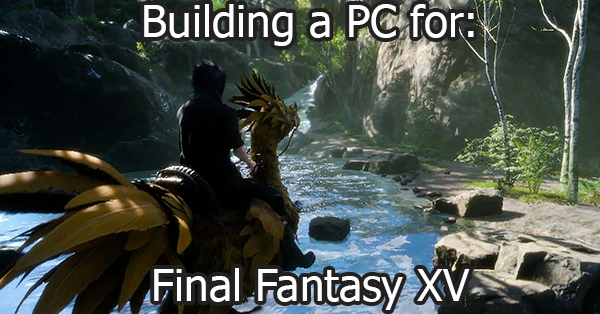 Final Fantasy XV 15 PC - PC Builds, Hardware - Required and Recommended Specifications